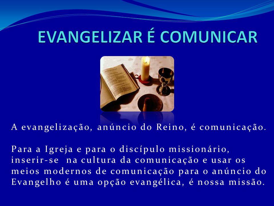 A evangelização, anúncio do Reino, é comunicação. Para a Igreja e para o discípulo missionário, inserir-se na cultura da comunicação e usar os meios m