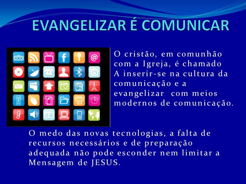 O cristão, em comunhão com a Igreja, é chamado A inserir-se na cultura da comunicação e a evangelizar com meios modernos de comunicação. O medo das no