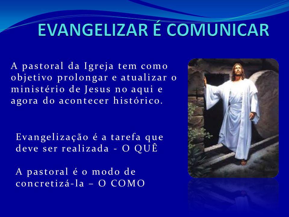A pastoral da Igreja tem como objetivo prolongar e atualizar o ministério de Jesus no aqui e agora do acontecer histórico. Evangelização é a tarefa qu