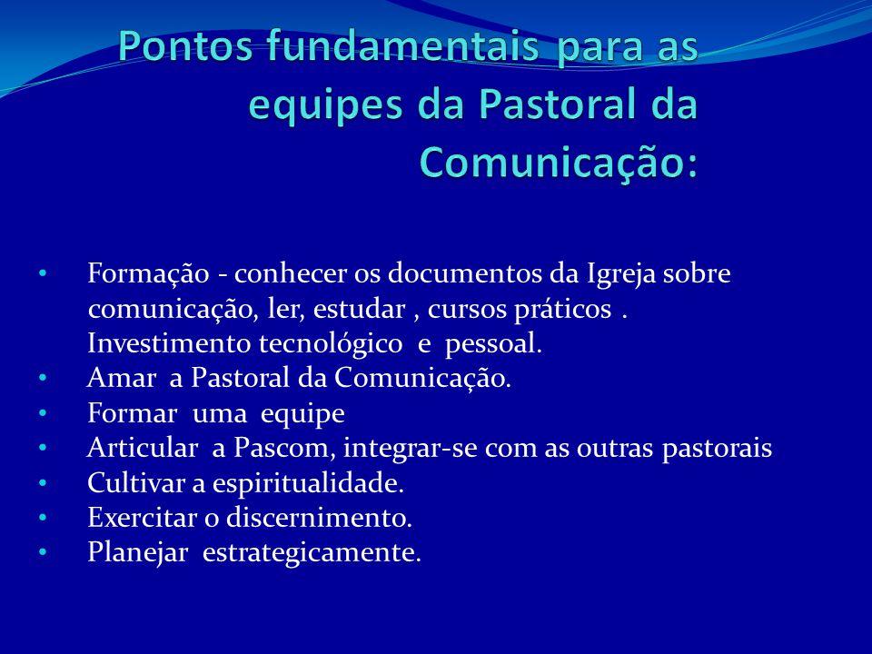 • Formação - conhecer os documentos da Igreja sobre comunicação, ler, estudar, cursos práticos. Investimento tecnológico e pessoal. • Amar a Pastoral