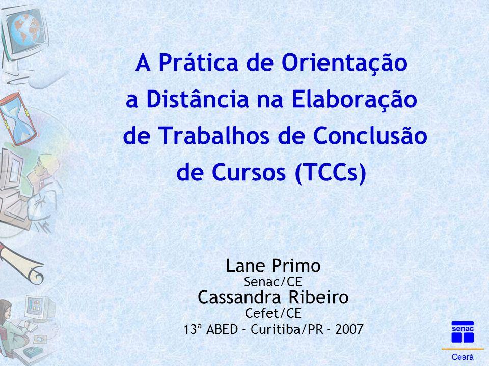 A Prática de Orientação a Distância na Elaboração de Trabalhos de Conclusão de Cursos (TCCs) Lane Primo Senac/CE Cassandra Ribeiro Cefet/CE 13ª ABED -