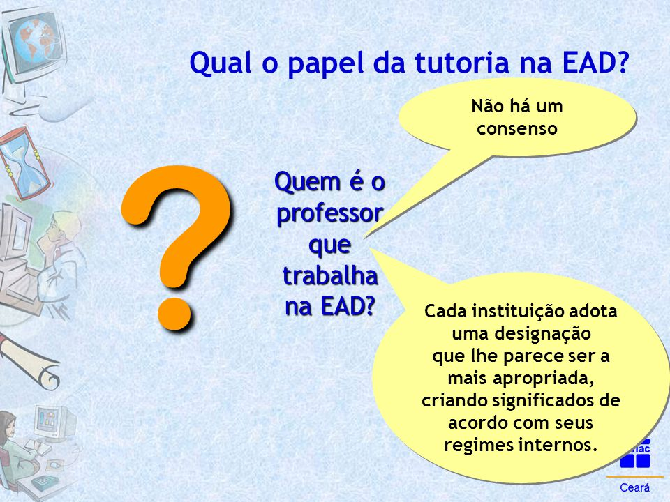 Qual o papel da tutoria na EAD? Quem é o professor que trabalha na EAD? ? Não há um consenso Cada instituição adota uma designação que lhe parece ser