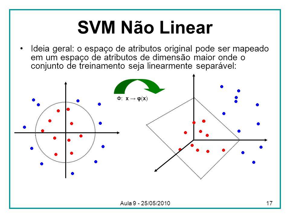 SVM Não Linear •Ideia geral: o espaço de atributos original pode ser mapeado em um espaço de atributos de dimensão maior onde o conjunto de treinamento seja linearmente separável: Φ: x → φ(x) 17Aula 9 - 25/05/2010