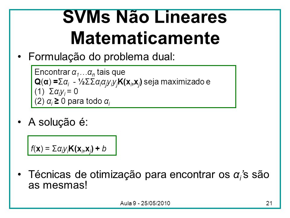 SVMs Não Lineares Matematicamente •Formulação do problema dual: •A solução é: •Técnicas de otimização para encontrar os α i 's são as mesmas.