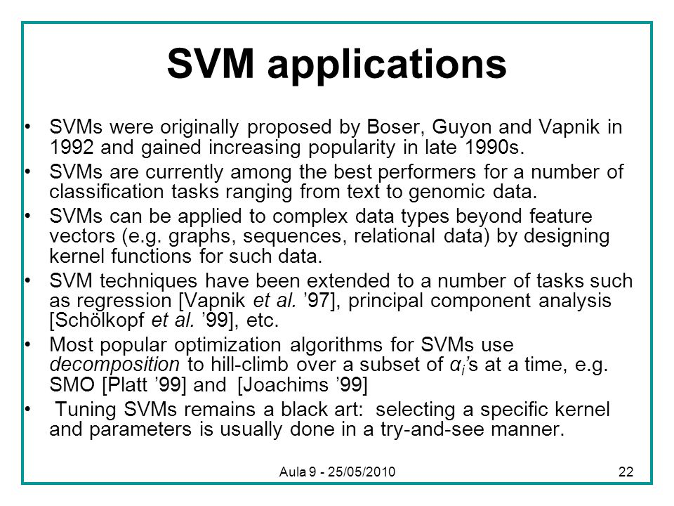 SVM applications •SVMs were originally proposed by Boser, Guyon and Vapnik in 1992 and gained increasing popularity in late 1990s. •SVMs are currently