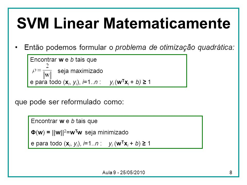 SVM Linear Matematicamente •Então podemos formular o problema de otimização quadrática: que pode ser reformulado como: Encontrar w e b tais que seja maximizado e para todo (x i, y i ), i=1..n : y i (w T x i + b) ≥ 1 Encontrar w e b tais que Φ(w) = ||w|| 2 =w T w seja minimizado e para todo (x i, y i ), i=1..n : y i (w T x i + b) ≥ 1 8Aula 9 - 25/05/2010