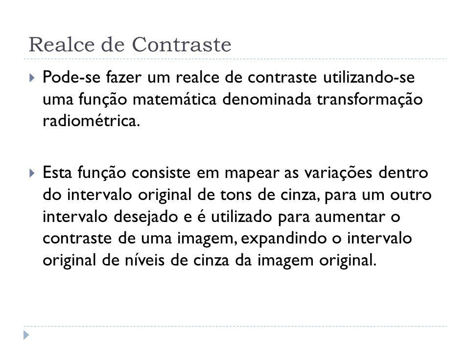 Realce de Contraste  Pode-se fazer um realce de contraste utilizando-se uma função matemática denominada transformação radiométrica.  Esta função co