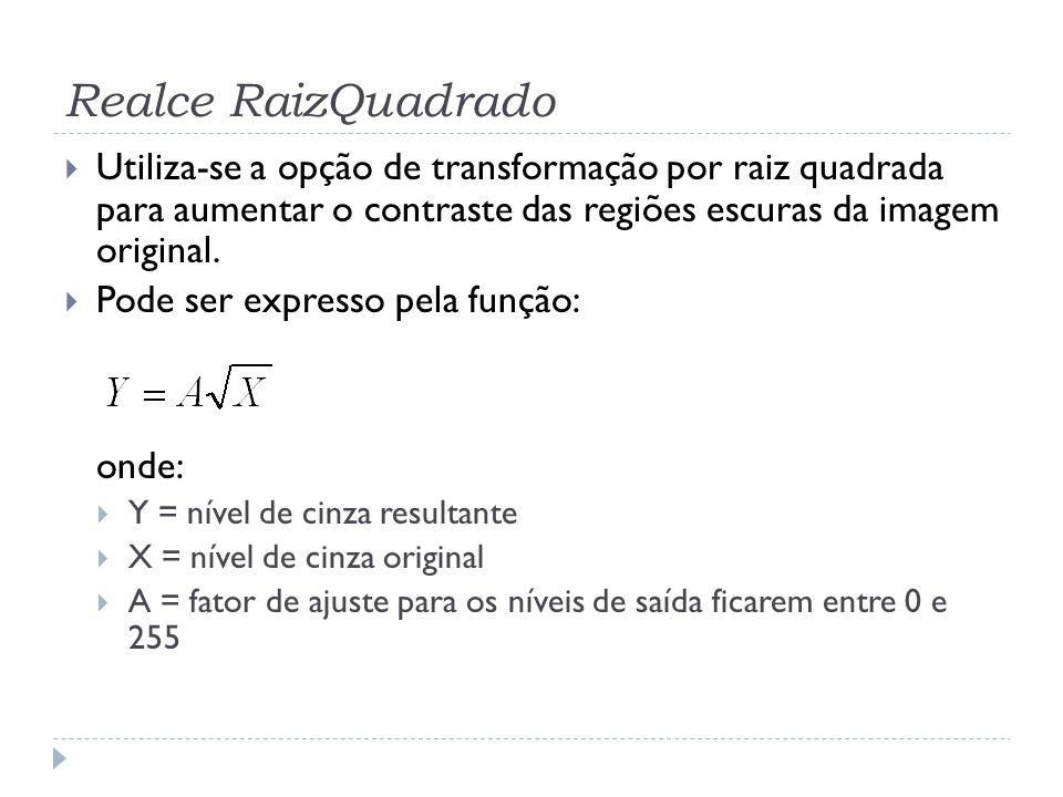 Realce RaizQuadrado  Utiliza-se a opção de transformação por raiz quadrada para aumentar o contraste das regiões escuras da imagem original.  Pode s