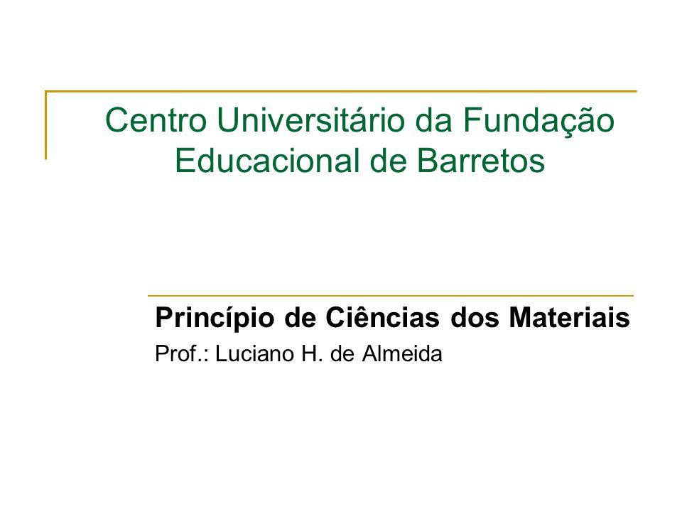 Centro Universitário da Fundação Educacional de Barretos Princípio de Ciências dos Materiais Prof.: Luciano H. de Almeida