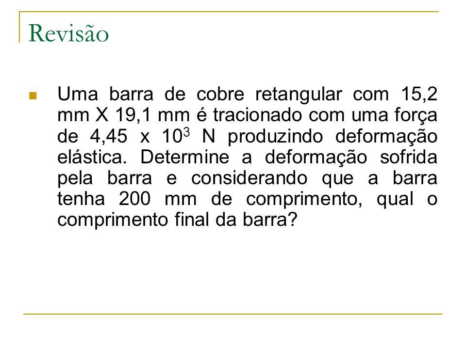 Revisão  Uma barra de cobre retangular com 15,2 mm X 19,1 mm é tracionado com uma força de 4,45 x 10 3 N produzindo deformação elástica. Determine a