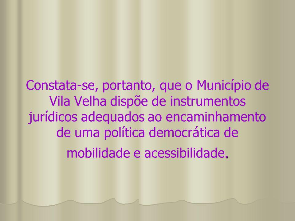 . Constata-se, portanto, que o Município de Vila Velha dispõe de instrumentos jurídicos adequados ao encaminhamento de uma política democrática de mob
