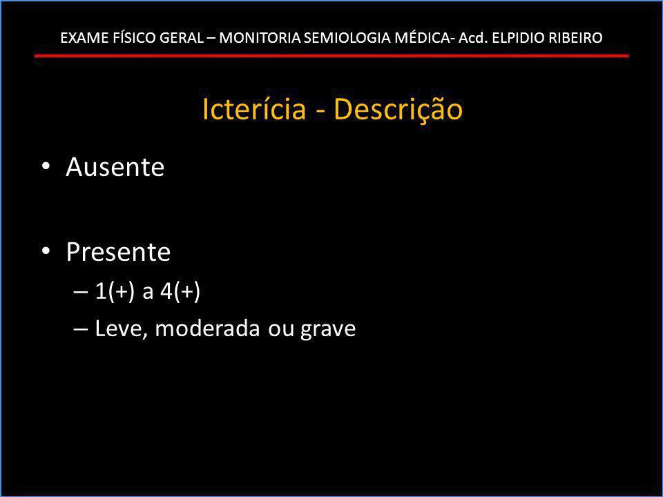 EXAME FÍSICO GERAL – MONITORIA SEMIOLOGIA MÉDICA- Acd. ELPIDIO RIBEIRO Icterícia - Descrição • Ausente • Presente – 1(+) a 4(+) – Leve, moderada ou gr