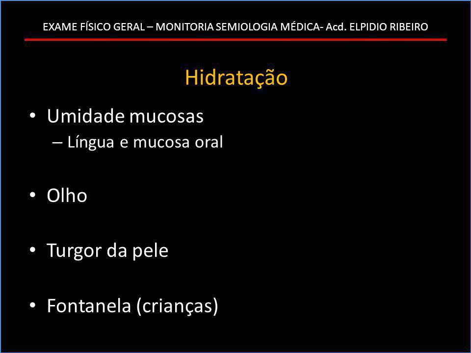 EXAME FÍSICO GERAL – MONITORIA SEMIOLOGIA MÉDICA- Acd. ELPIDIO RIBEIRO Hidratação • Umidade mucosas – Língua e mucosa oral • Olho • Turgor da pele • F
