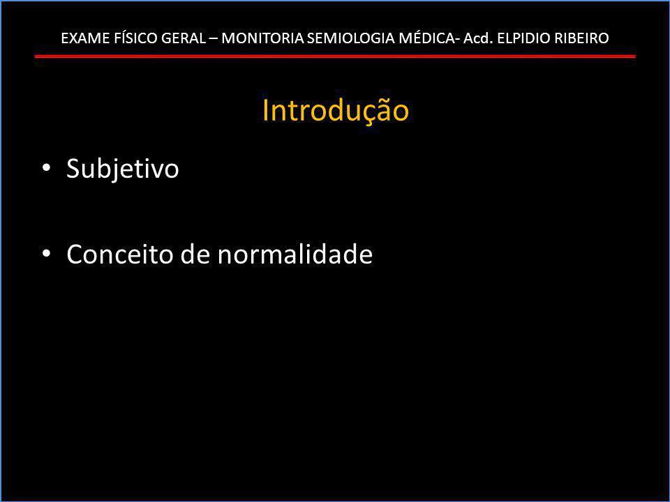 EXAME FÍSICO GERAL – MONITORIA SEMIOLOGIA MÉDICA- Acd. ELPIDIO RIBEIRO Introdução • Subjetivo • Conceito de normalidade
