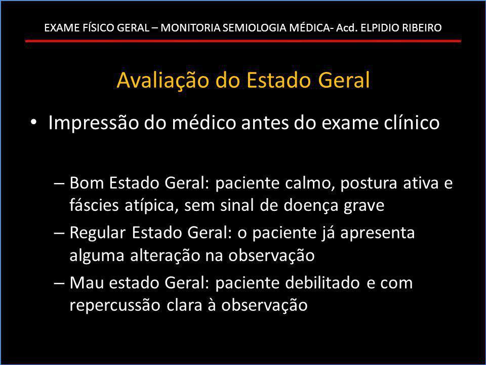 EXAME FÍSICO GERAL – MONITORIA SEMIOLOGIA MÉDICA- Acd. ELPIDIO RIBEIRO Avaliação do Estado Geral • Impressão do médico antes do exame clínico – Bom Es