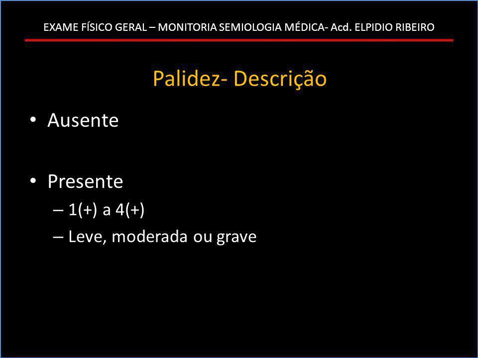 Palidez- Descrição • Ausente • Presente – 1(+) a 4(+) – Leve, moderada ou grave