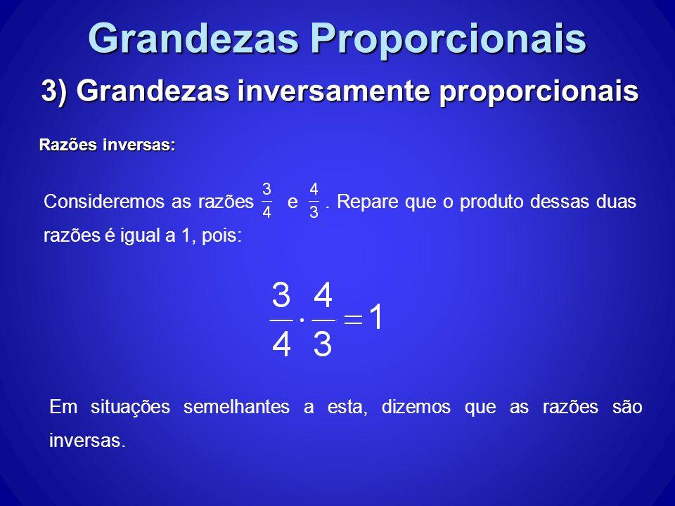 Grandezas Proporcionais 3) Grandezas inversamente proporcionais Razões inversas: Consideremos as razões e.
