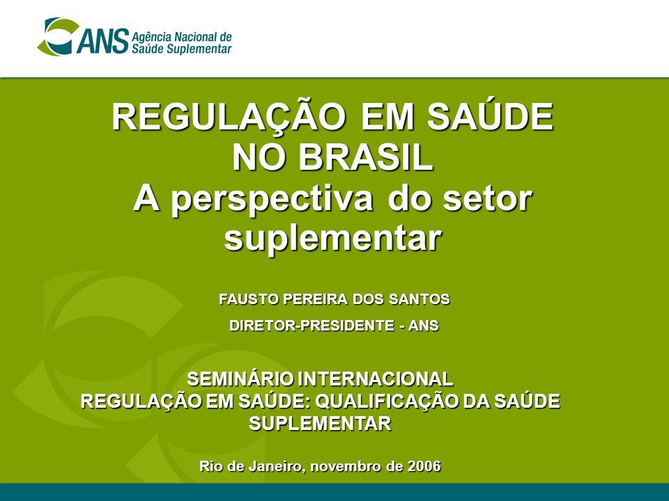 REGULAÇÃO EM SAÚDE NO BRASIL A perspectiva do setor suplementar SEMINÁRIO INTERNACIONAL REGULAÇÃO EM SAÚDE: QUALIFICAÇÃO DA SAÚDE SUPLEMENTAR Rio de Janeiro, novembro de 2006 FAUSTO PEREIRA DOS SANTOS DIRETOR-PRESIDENTE - ANS