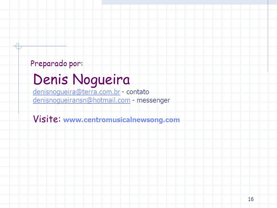 16 Preparado por: Denis Nogueira denisnogueira@terra.com.br - contato denisnogueiransn@hotmail.com - messenger Visite: www.centromusicalnewsong.com denisnogueira@terra.com.br denisnogueiransn@hotmail.com