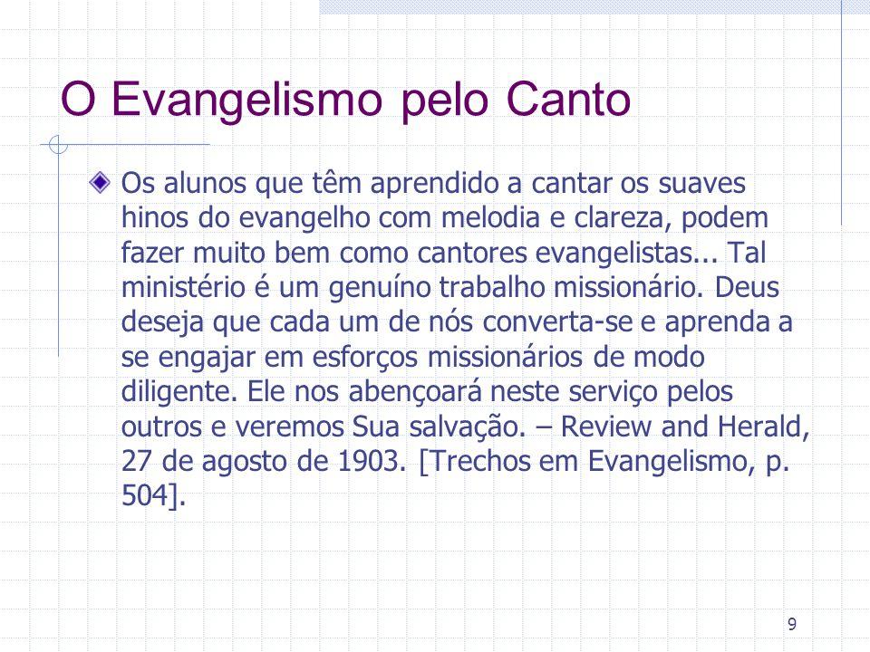 9 O Evangelismo pelo Canto Os alunos que têm aprendido a cantar os suaves hinos do evangelho com melodia e clareza, podem fazer muito bem como cantores evangelistas...