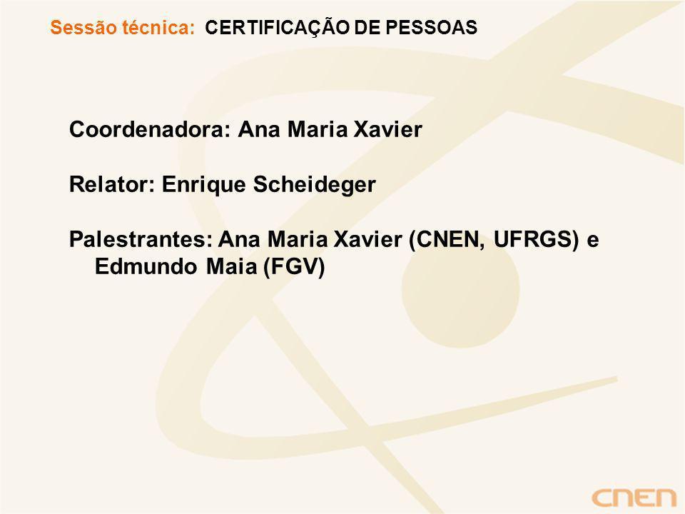 Coordenadora: Ana Maria Xavier Relator: Enrique Scheideger Palestrantes: Ana Maria Xavier (CNEN, UFRGS) e Edmundo Maia (FGV) Sessão técnica: CERTIFICAÇÃO DE PESSOAS