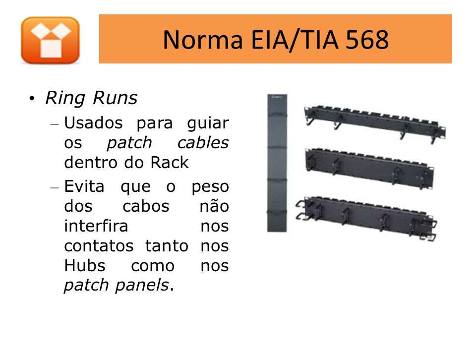 Norma EIA/TIA 568 • Ring Runs – Usados para guiar os patch cables dentro do Rack – Evita que o peso dos cabos não interfira nos contatos tanto nos Hub