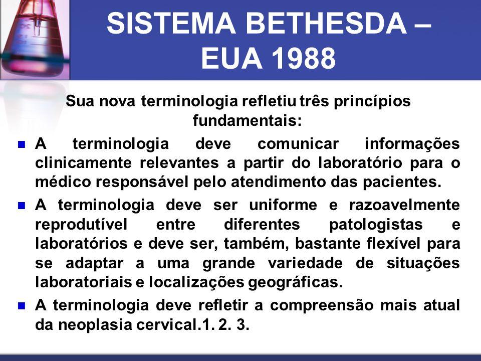 SISTEMA BETHESDA – EUA 1988 Sua nova terminologia refletiu três princípios fundamentais:  A terminologia deve comunicar informações clinicamente relevantes a partir do laboratório para o médico responsável pelo atendimento das pacientes.
