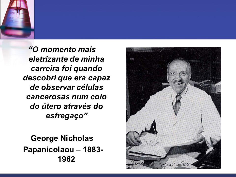 O momento mais eletrizante de minha carreira foi quando descobri que era capaz de observar células cancerosas num colo do útero através do esfregaço George Nicholas Papanicolaou – 1883- 1962