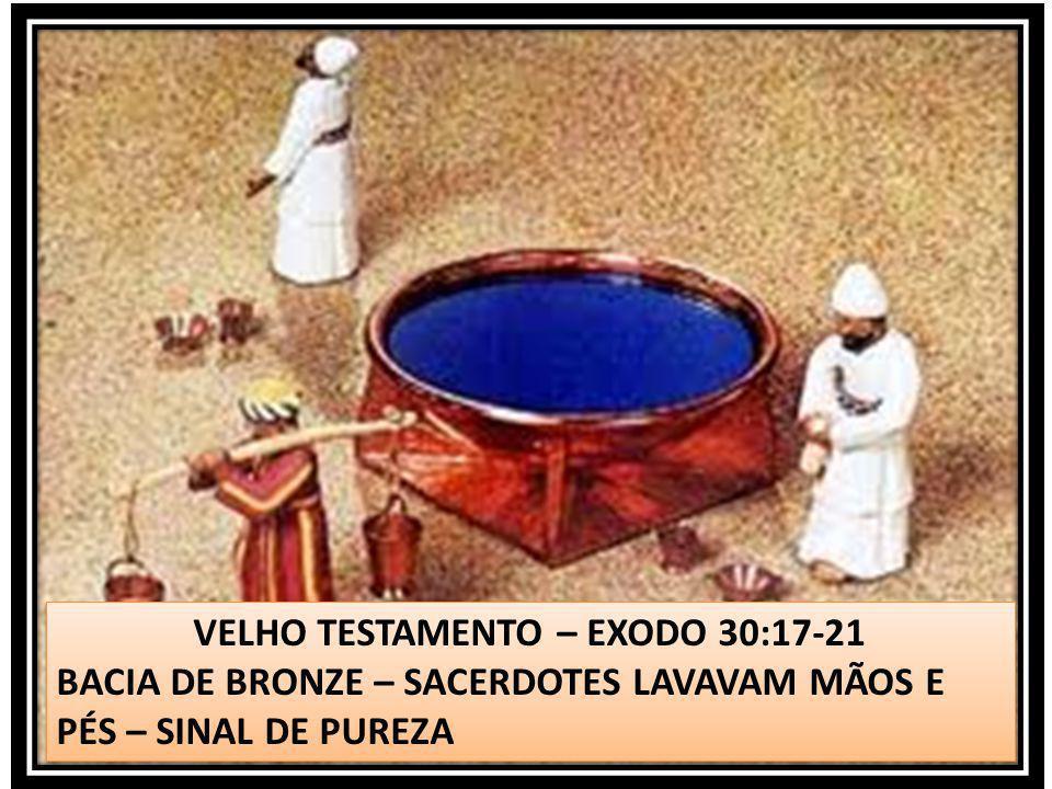 VELHO TESTAMENTO – EXODO 30:17-21 BACIA DE BRONZE – SACERDOTES LAVAVAM MÃOS E PÉS – SINAL DE PUREZA VELHO TESTAMENTO – EXODO 30:17-21 BACIA DE BRONZE
