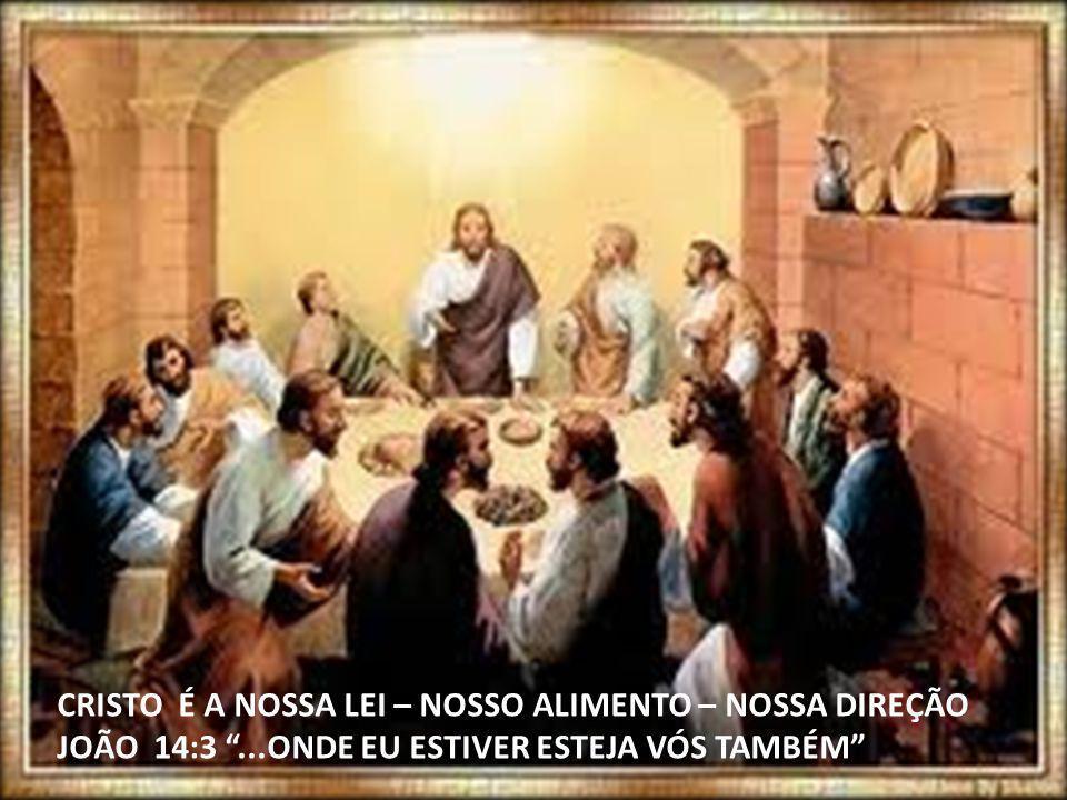 """CRISTO É A NOSSA LEI – NOSSO ALIMENTO – NOSSA DIREÇÃO JOÃO 14:3 """"...ONDE EU ESTIVER ESTEJA VÓS TAMBÉM"""""""