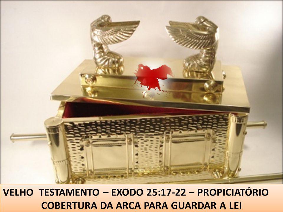 VELHO TESTAMENTO – EXODO 25:17-22 – PROPICIATÓRIO COBERTURA DA ARCA PARA GUARDAR A LEI VELHO TESTAMENTO – EXODO 25:17-22 – PROPICIATÓRIO COBERTURA DA