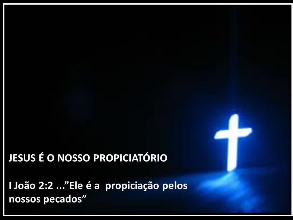"""JESUS É O NOSSO PROPICIATÓRIO I João 2:2...""""Ele é a propiciação pelos nossos pecados"""""""
