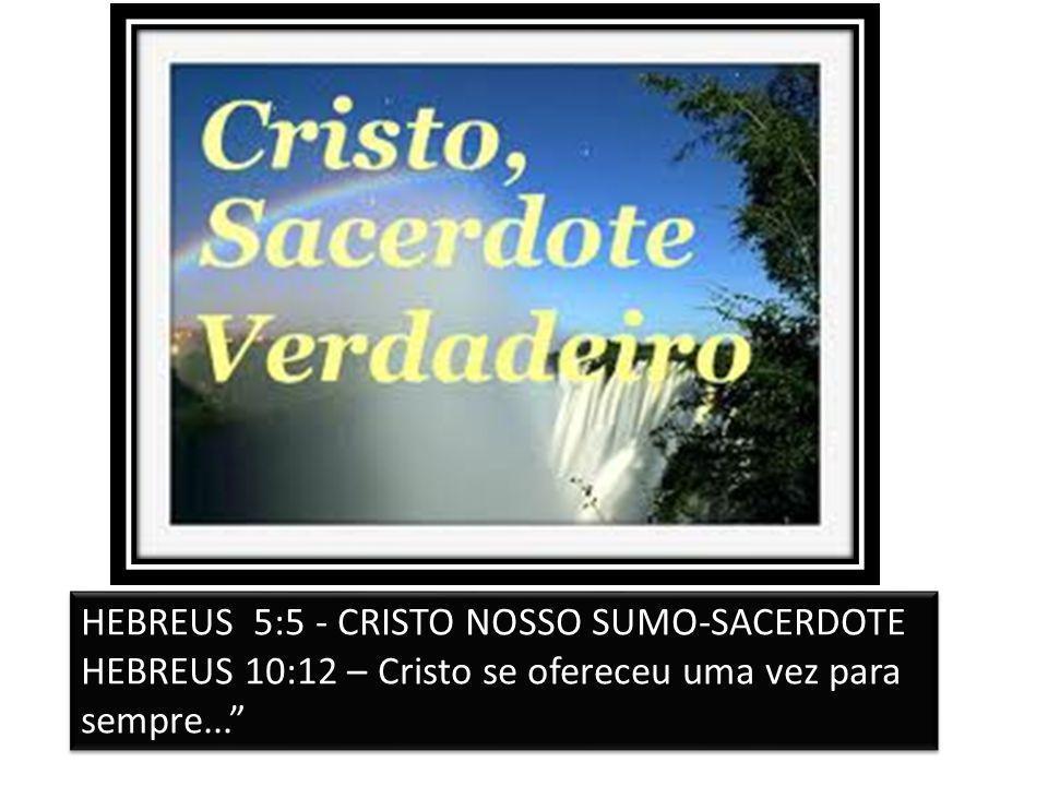 """HEBREUS 5:5 - CRISTO NOSSO SUMO-SACERDOTE HEBREUS 10:12 – Cristo se ofereceu uma vez para sempre..."""" HEBREUS 5:5 - CRISTO NOSSO SUMO-SACERDOTE HEBREUS"""