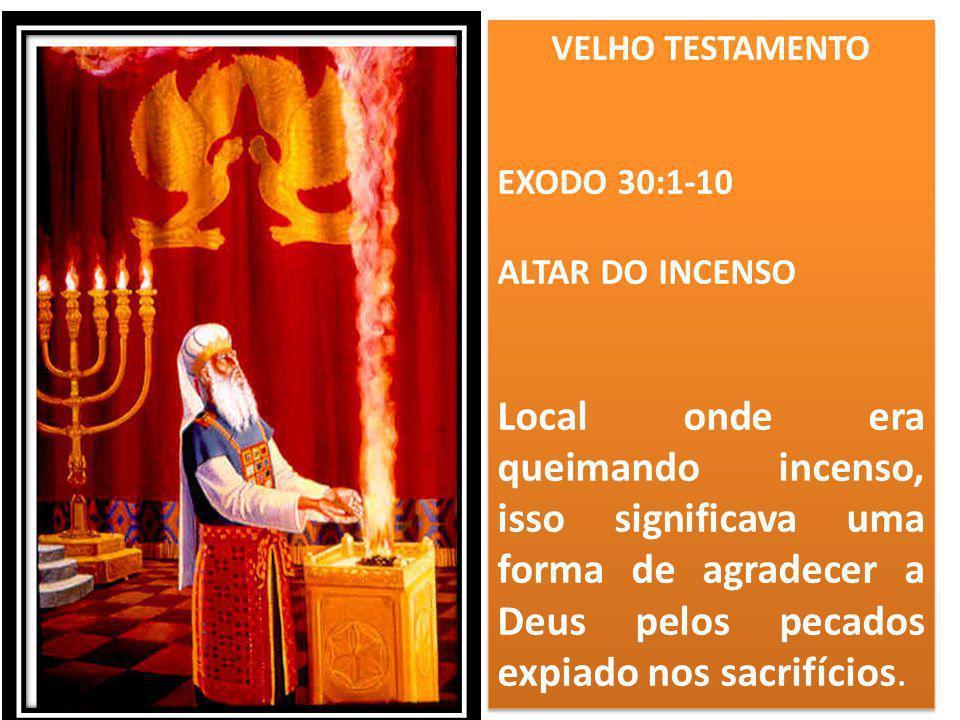 VELHO TESTAMENTO EXODO 30:1-10 ALTAR DO INCENSO Local onde era queimando incenso, isso significava uma forma de agradecer a Deus pelos pecados expiado
