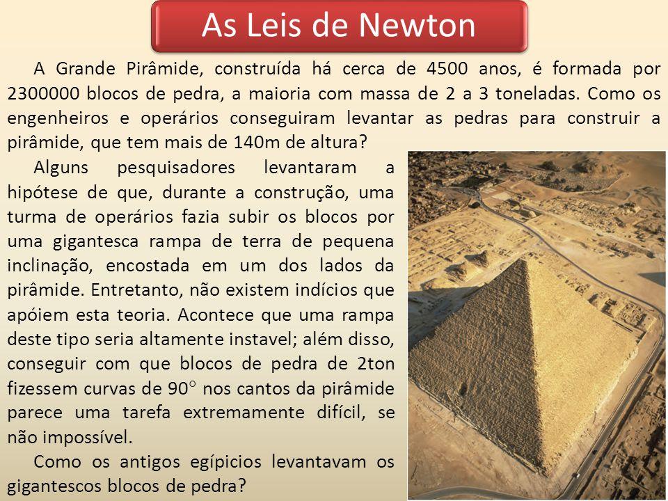 As Leis de Newton A Grande Pirâmide, construída há cerca de 4500 anos, é formada por 2300000 blocos de pedra, a maioria com massa de 2 a 3 toneladas.