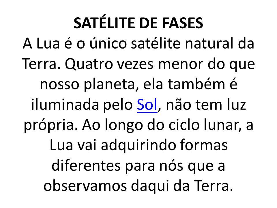 SATÉLITE DE FASES A Lua é o único satélite natural da Terra.
