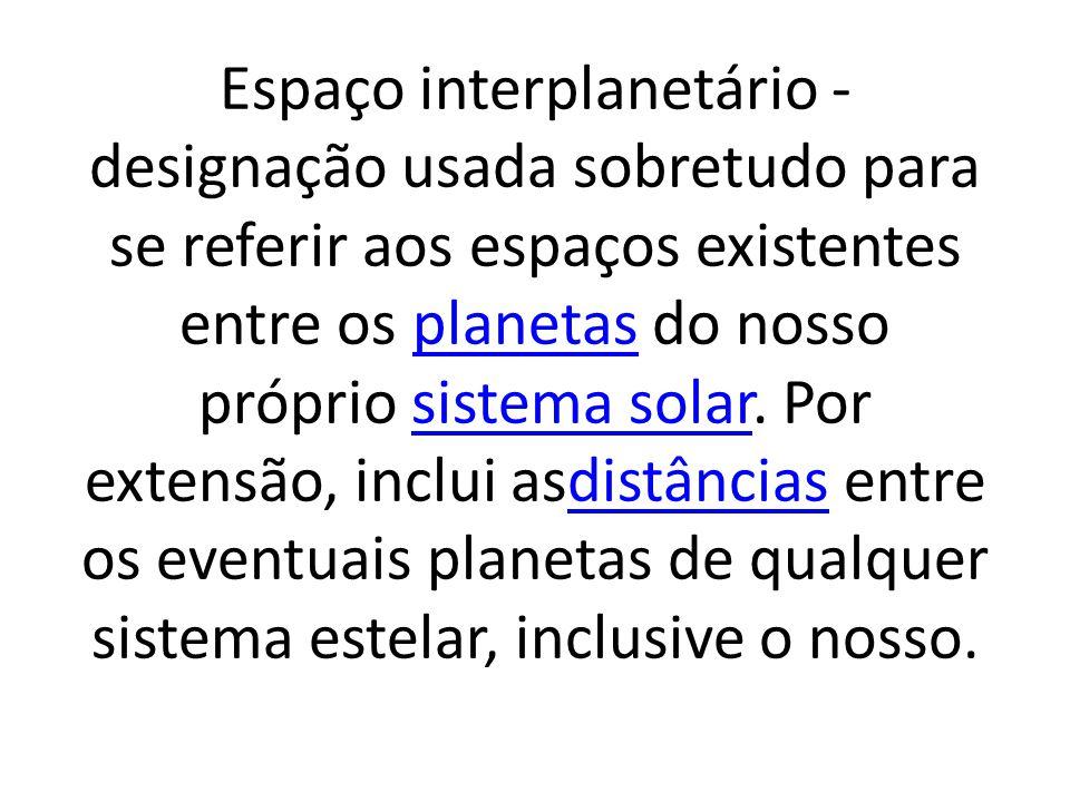 Espaço interestelar - designação usada para se referir às porções de quase vácuo existentes entre as estrelas.