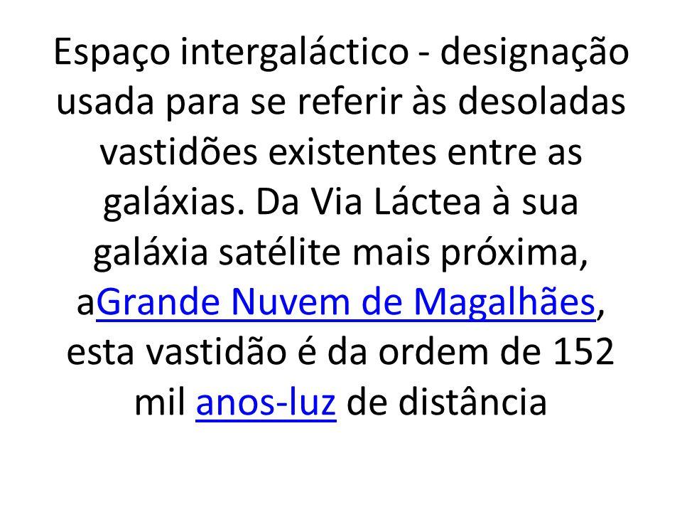 Espaço intergaláctico - designação usada para se referir às desoladas vastidões existentes entre as galáxias.
