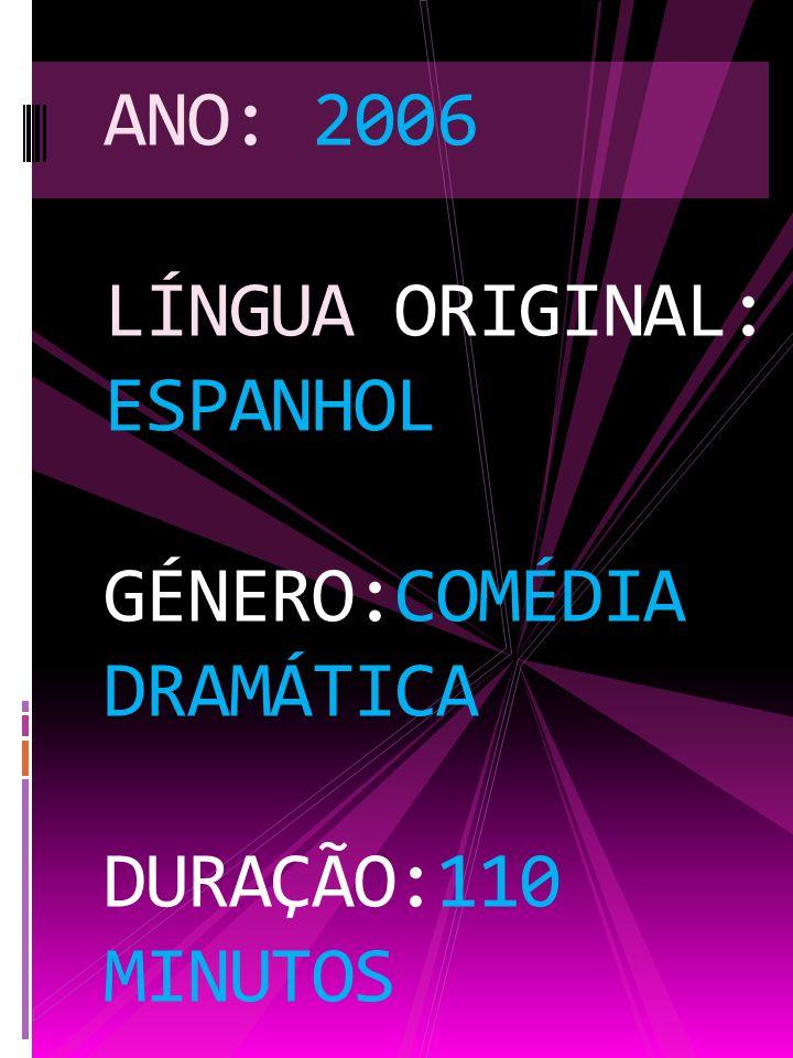 ANO: 2006 LÍNGUA ORIGINAL: ESPANHOL GÉNERO:COMÉDIA DRAMÁTICA DURAÇÃO:110 MINUTOS