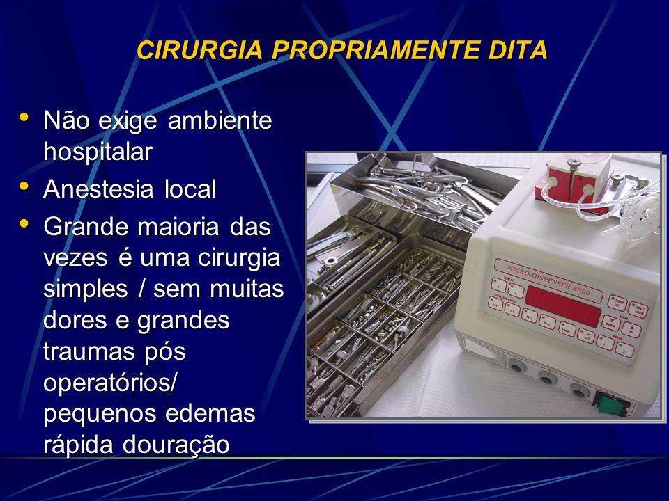 CIRURGIA PROPRIAMENTE DITA • Não exige ambiente hospitalar • Anestesia local • Grande maioria das vezes é uma cirurgia simples / sem muitas dores e gr