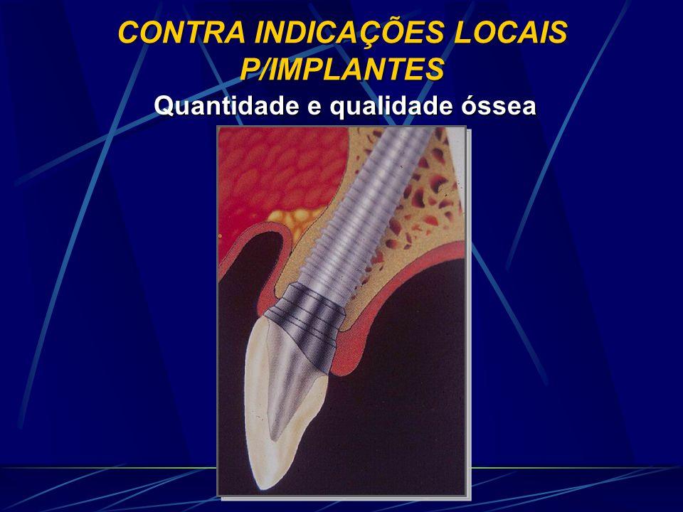CONTRA INDICAÇÕES LOCAIS P/IMPLANTES Quantidade e qualidade óssea Quantidade e qualidade óssea