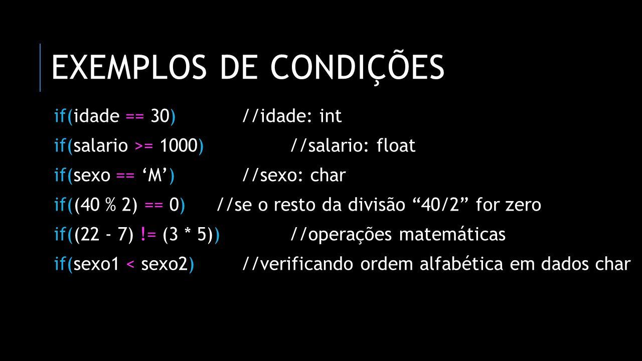EXEMPLOS DE CONDIÇÕES if(idade == 30) //idade: int if(salario >= 1000) //salario: float if(sexo == 'M') //sexo: char if((40 % 2) == 0) //se o resto da