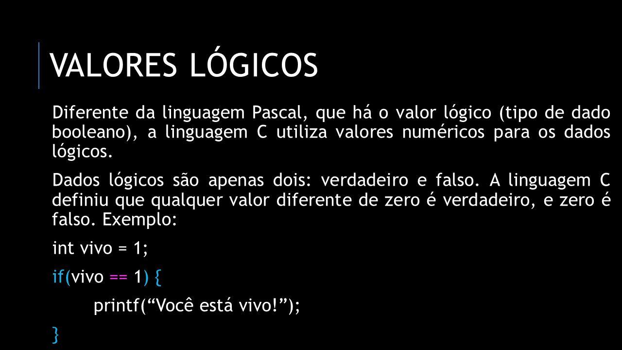 VALORES LÓGICOS Diferente da linguagem Pascal, que há o valor lógico (tipo de dado booleano), a linguagem C utiliza valores numéricos para os dados ló