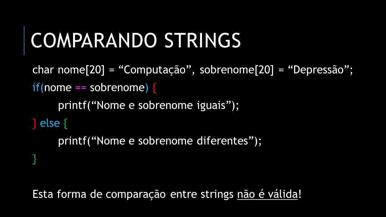 """COMPARANDO STRINGS char nome[20] = """"Computação"""", sobrenome[20] = """"Depressão""""; if(nome == sobrenome) { printf(""""Nome e sobrenome iguais""""); } else { prin"""