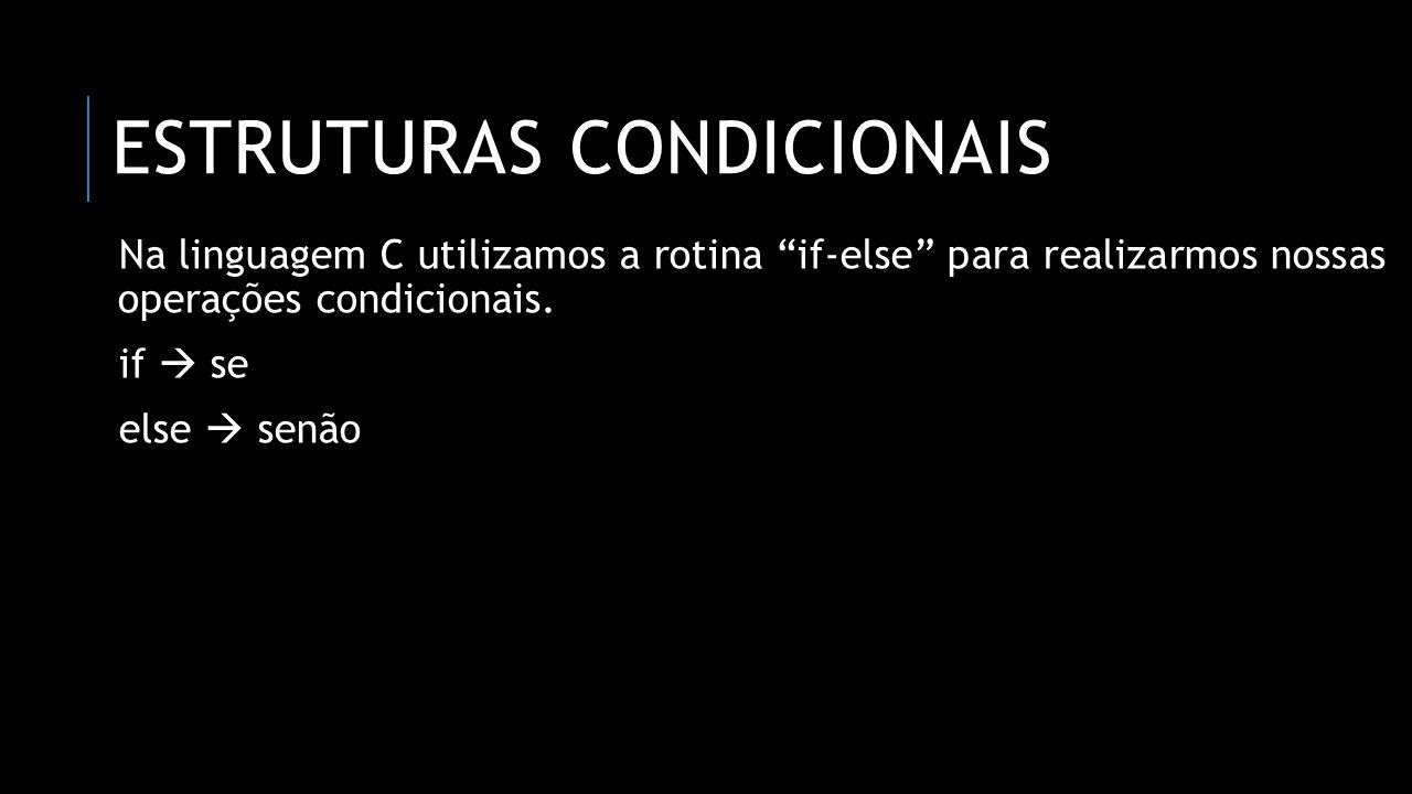 SINTAXE if([condição], [condição],...) { //rotina_aqui; } else { //rotina_aqui; } Essa é a sintaxe generalizada que funciona com qualquer caso de estrutura condicional na linguagem C.