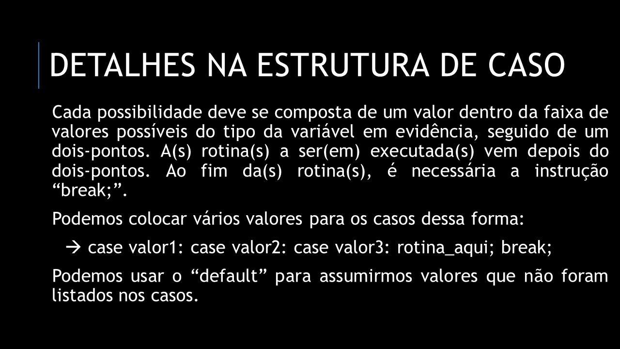 DETALHES NA ESTRUTURA DE CASO Cada possibilidade deve se composta de um valor dentro da faixa de valores possíveis do tipo da variável em evidência, s