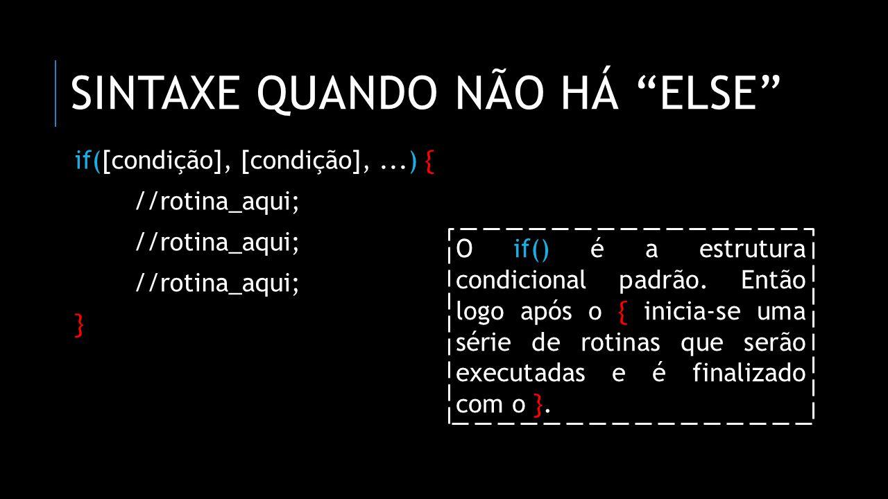 """SINTAXE QUANDO NÃO HÁ """"ELSE"""" if([condição], [condição],...) { //rotina_aqui; } O if() é a estrutura condicional padrão. Então logo após o { inicia-se"""