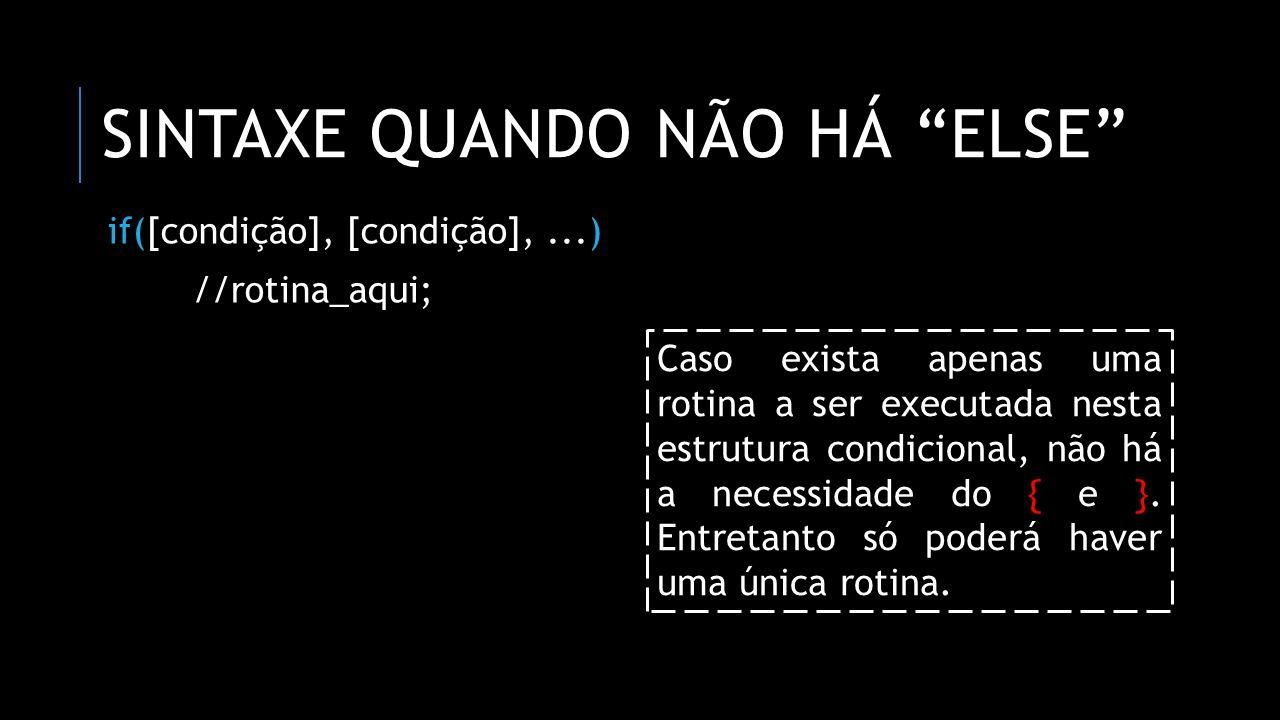 SINTAXE QUANDO HÁ ELSE if([condição], [condição],...) { //rotina_aqui; } else { //rotina_aqui; } Após o } virá o else e depois do { e }, delimitando todas as rotinas do bloco senão .