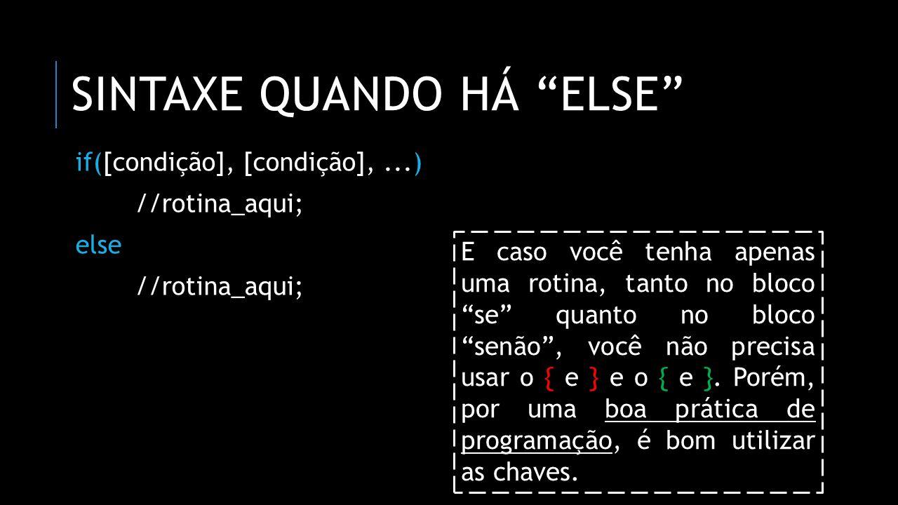 """SINTAXE QUANDO HÁ """"ELSE"""" if([condição], [condição],...) //rotina_aqui; else //rotina_aqui; E caso você tenha apenas uma rotina, tanto no bloco """"se"""" qu"""