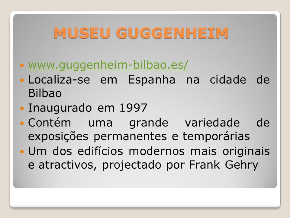 MUSEU GUGGENHEIM  www.guggenheim-bilbao.es/ www.guggenheim-bilbao.es/  Localiza-se em Espanha na cidade de Bilbao  Inaugurado em 1997  Contém uma